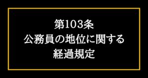 日本国憲法第103条 公務員の地位に関する経過規定