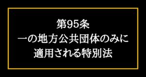 日本国憲法第95条 一の地方公共団体のみに適用される特別法