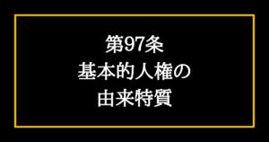 日本国憲法第97条 基本的人権の由来特質