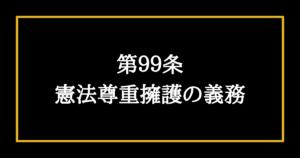 日本国憲法第99条 憲法尊重擁護の義務